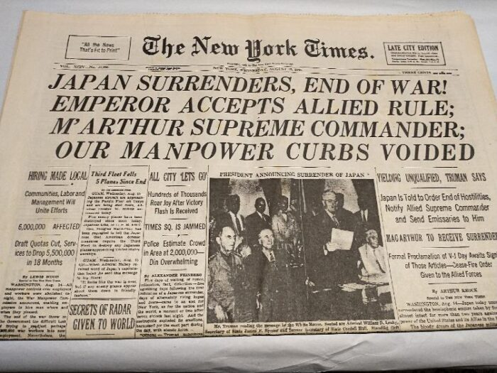 newspaper: The New York Times, Wed. Aug. 15, 1945  Headlines: Japan Surrenders, End of War! Emperor Accepts Allied Rule; M'Arthur Supreme Commander; Our Manpower Curbs Voided